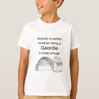 Nobody is Perfect -Being a Geordie is close enough T-Shirt