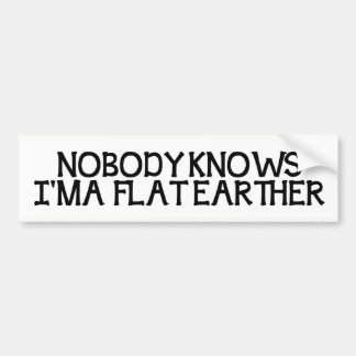 Nobody Knows I'm A Flat Earther Bumper Sticker