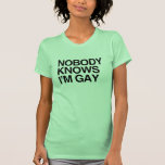 NOBODY KNOWS I'M GAY -.png Tshirts