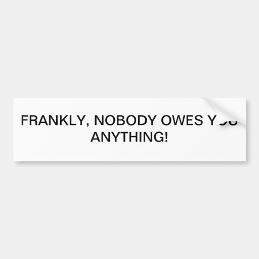 NOBODY OWES YOU ANYTHING BUMPER STICKERS