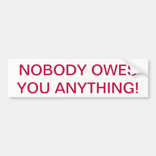"""""""NOBODY OWES YOU ANYTHING"""" BUMPER STICKER"""