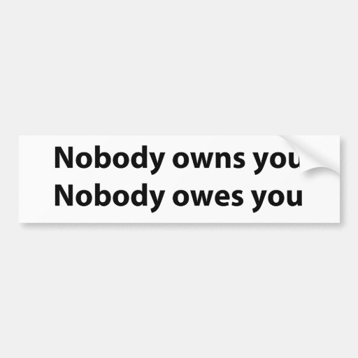 Nobody Owns/Owes You Bumper Stickers