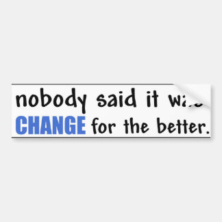 Nobody Said it was CHANGE for the better. Bumper Sticker