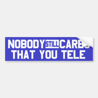 Nobody Still Cares That You Tele Bumper Sticker