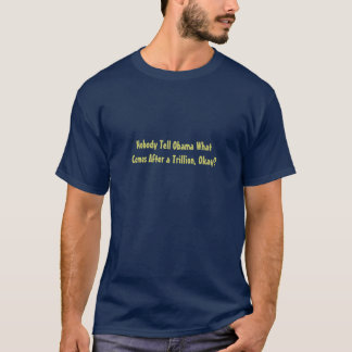 Nobody Tell Obama What Comes After a Trillion, ... T-Shirt