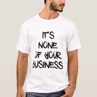 NONE OF YOUR BUSINESS T-Shirt