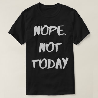 Nope. Not Today - Funny T-Shirt
