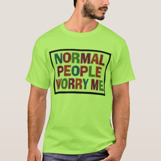 Normal-People-Worry-Me- T-Shirt
