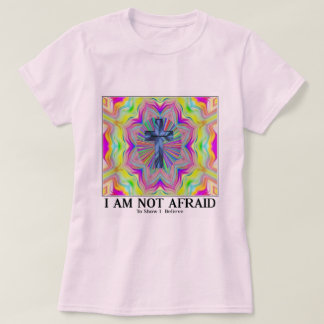 not afraid to show I believe in god T-Shirt