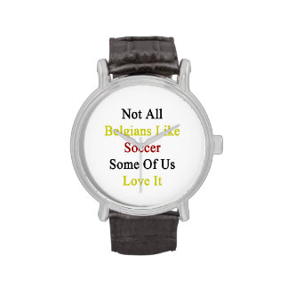 Not All Belgians Like Soccer Some Of Us Love It Watches