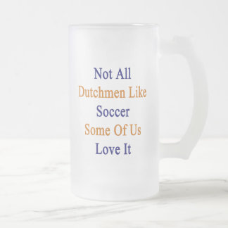 Not All Dutchmen Like Soccer Some Of Us Love It Frosted Glass Mug