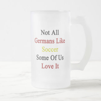 Not All Germans Like Soccer Some Of Us Love It Frosted Beer Mug