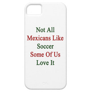 Not All Mexicans Like Soccer Some Of Us Love It Case For iPhone 5/5S