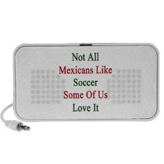Not All Mexicans Like Soccer Some Of Us Love It Portable Speakers