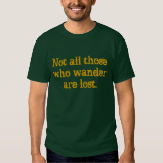 Not all those who wander are lost. t shirts