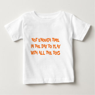 NOT ENOUGH TIME IN THE DAY TO PLAY WITH ALL THE... BABY T-Shirt