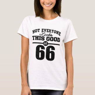 NOT EVERYONE LOOKS THIS GOOD AT SIXTY- SIX YEAR T-Shirt