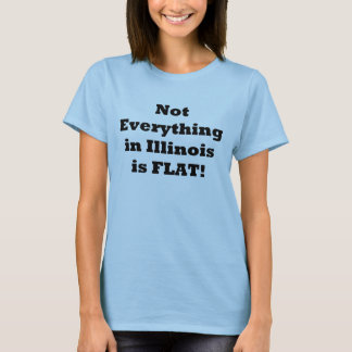 Not Everything in Illinois is Flat! T-Shirt