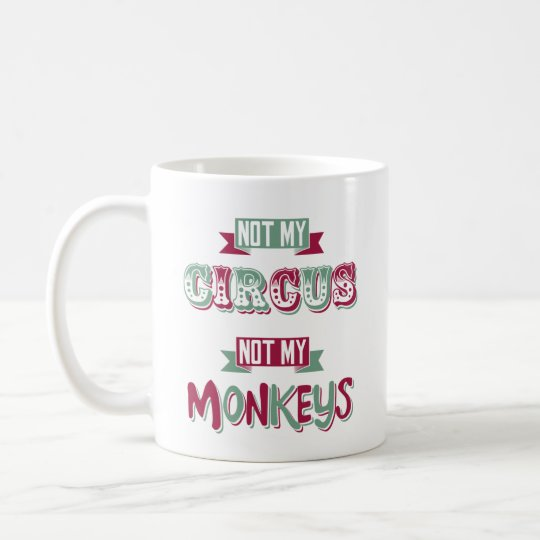 Not my circus - not my monkeys coffee