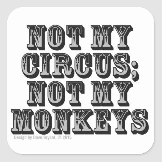 Not my circus; not my monkeys square sticker