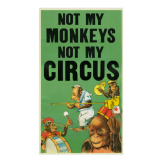 NOT MY MONKEYS NOT MY CIRCUS POSTER