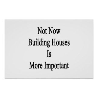 Not Now Building Houses Is More Important Poster