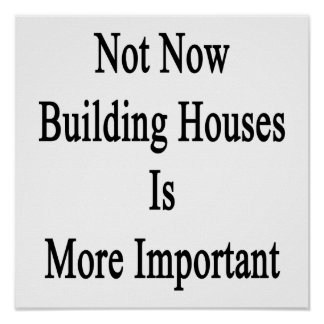 Not Now Building Houses Is More Important Posters