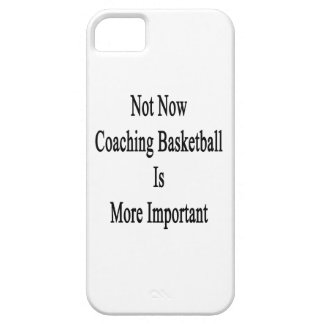 Not Now Coaching Basketball Is More Important iPhone 5 Cases