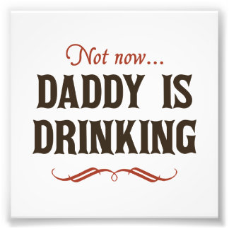 Not Now Daddy is Drinking Photo Art