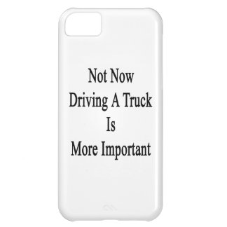Not Now Driving A Truck Is More Important Case For iPhone 5C