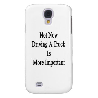 Not Now Driving A Truck Is More Important Samsung Galaxy S4 Cover