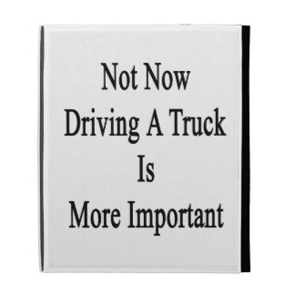 Not Now Driving A Truck Is More Important iPad Folio Cases