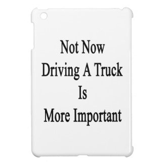 Not Now Driving A Truck Is More Important iPad Mini Cases