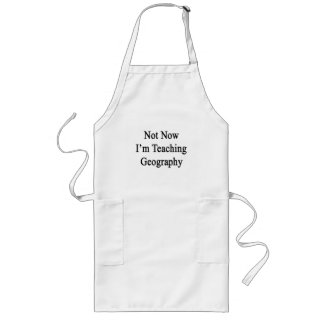 Not Now I'm Teaching Geography Long Apron