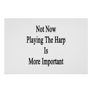 Not Now Playing The Harp Is More Important Print
