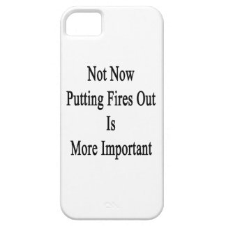 Not Now Putting Fires Out Is More Important iPhone 5 Cover