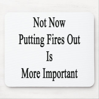 Not Now Putting Fires Out Is More Important Mouse Pads