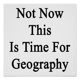 Not Now This Is Time For Geography Posters