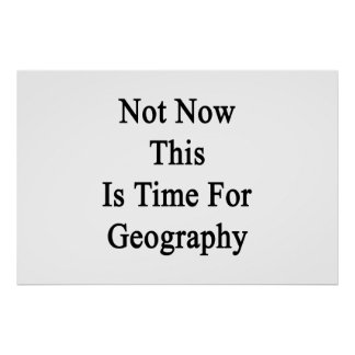 Not Now This Is Time For Geography Print