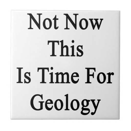 Not Now This Is Time For Geology Ceramic Tile