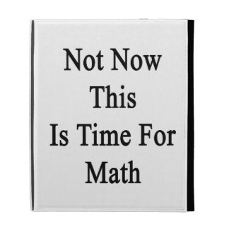 Not Now This Is Time For Math iPad Folio Covers