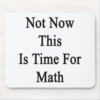 Not Now This Is Time For Math Mousepads