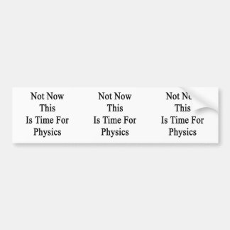 Not Now This Is Time For Physics Car Bumper Sticker