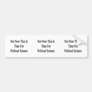 Not Now This Is Time For Political Science Bumper Stickers