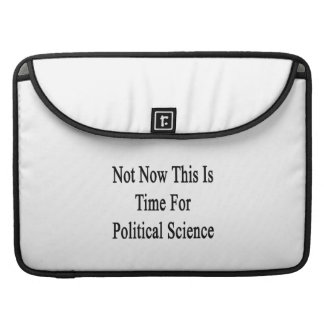Not Now This Is Time For Political Science Sleeves For MacBooks