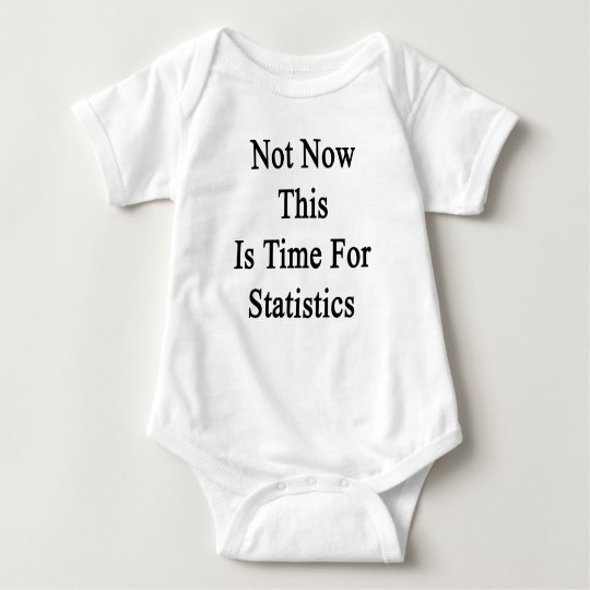 Not Now This Is Time For Statistics Baby Bodysuit
