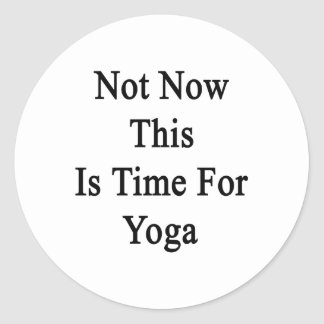 Not Now This Is Time For Yoga Round Sticker
