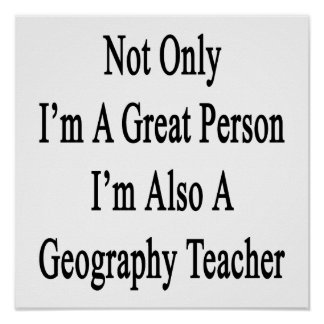 Not Only I'm A Great Person I'm Also A Geography T Poster