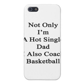 Not Only I'm A Hot Single Dad I Also Coach Basketb iPhone 5/5S Covers