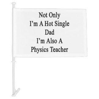 Not Only I'm A Hot Single Dad I'm Also A Physics T Car Flag